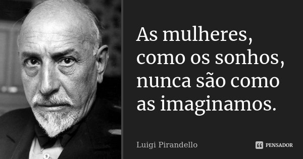 As mulheres, como os sonhos, nunca são como as imaginamos.... Frase de Luigi Pirandello.