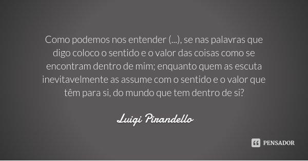 Como podemos nos entender (...), se nas palavras que digo coloco o sentido e o valor das coisas como se encontram dentro de mim; enquanto quem as escuta inevita... Frase de Luigi Pirandello.