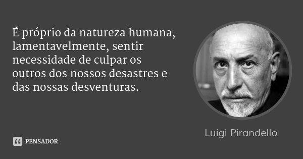 É próprio da natureza humana, lamentavelmente, sentir necessidade de culpar os outros dos nossos desastres e das nossas desventuras.... Frase de Luigi Pirandello.
