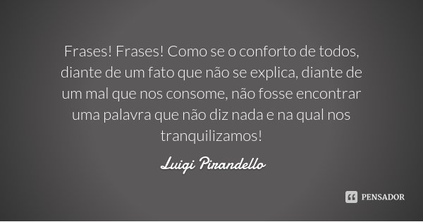 Frases! Frases! Como se o conforto de todos, diante de um fato que não se explica, diante de um mal que nos consome, não fosse encontrar uma palavra que não diz... Frase de Luigi Pirandello.