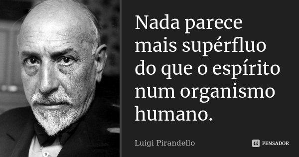 Nada parece mais supérfluo do que o espírito num organismo humano.... Frase de Luigi Pirandello.