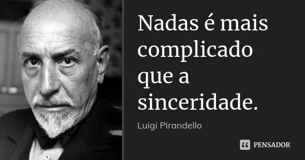 Nadas é mais complicado que a sinceridade.... Frase de Luigi Pirandello.