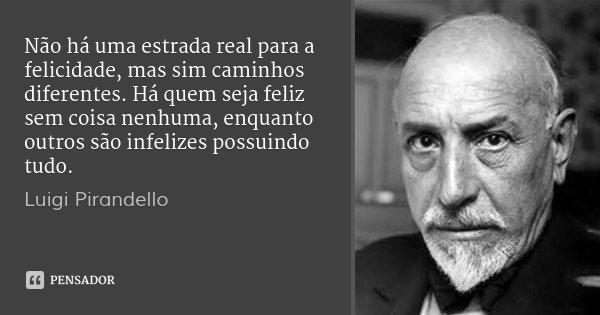 Não há uma estrada real para a felicidade, mas sim caminhos diferentes. Há quem seja feliz sem coisa nenhuma, enquanto outros são infelizes possuindo tudo.... Frase de Luigi Pirandello.