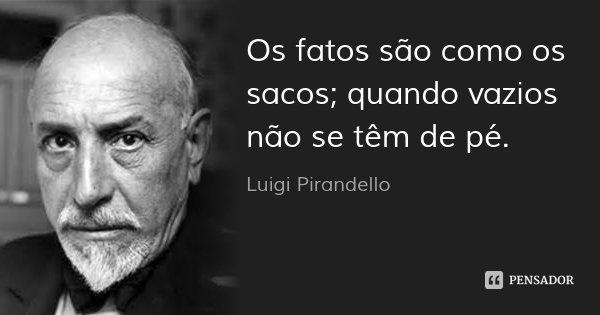 Os fatos são como os sacos; quando vazios não se têm de pé.... Frase de Luigi Pirandello.