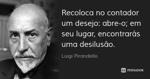 Recoloca no contador um desejo: abre-o; em seu lugar, encontrarás uma desilusão.... Frase de Luigi Pirandello.