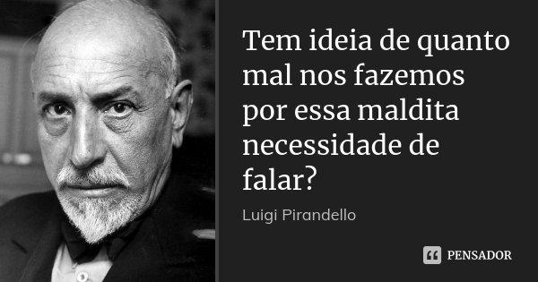 Tem ideia de quanto mal nos fazemos por essa maldita necessidade de falar?... Frase de Luigi Pirandello.