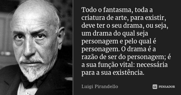 Todo o fantasma, toda a criatura de arte, para existir, deve ter o seu drama, ou seja, um drama do qual seja personagem e pelo qual é personagem. O drama é a ra... Frase de Luigi Pirandello.