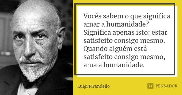 Vocês sabem o que significa amar a humanidade? Significa apenas isto: estar satisfeito consigo mesmo. Quando alguém está satisfeito consigo mesmo, ama a humanid... Frase de Luigi Pirandello.