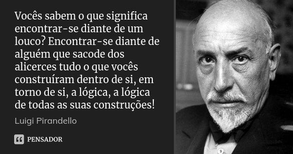 Vocês sabem o que significa encontrar-se diante de um louco? Encontrar-se diante de alguém que sacode dos alicerces tudo o que vocês construíram dentro de si, e... Frase de Luigi Pirandello.