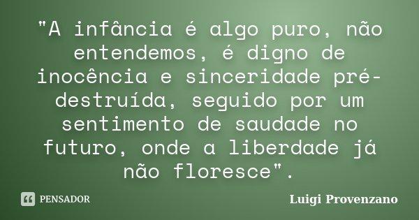 """""""A infância é algo puro, não entendemos, é digno de inocência e sinceridade pré-destruída, seguido por um sentimento de saudade no futuro, onde a liberdade... Frase de Luigi Provenzano."""