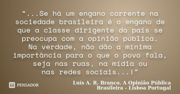 """""""...Se há um engano corrente na sociedade brasileira é o engano de que a classe dirigente do país se preocupa com a opinião pública. Na verdade, não dão a mínim... Frase de Luís A. R. Branco. A Opinião Pública Brasileira - Lisboa  Portugal."""