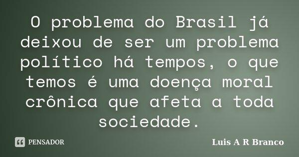 O problema do Brasil já deixou de ser um problema político há tempos, o que temos é uma doença moral crônica que afeta a toda sociedade.... Frase de Luis A R Branco.