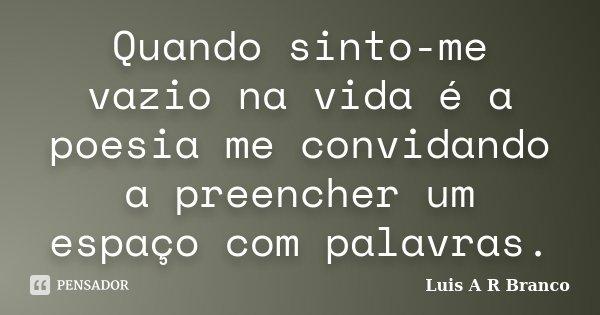 Quando sinto-me vazio na vida é a poesia me convidando a preencher um espaço com palavras.... Frase de Luis A R Branco.