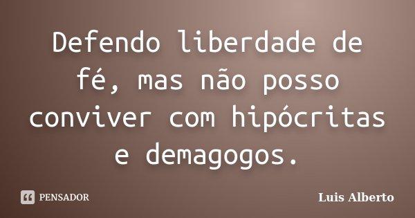 Defendo liberdade de fé, mas não posso conviver com hipócritas e demagogos.... Frase de Luis Alberto.