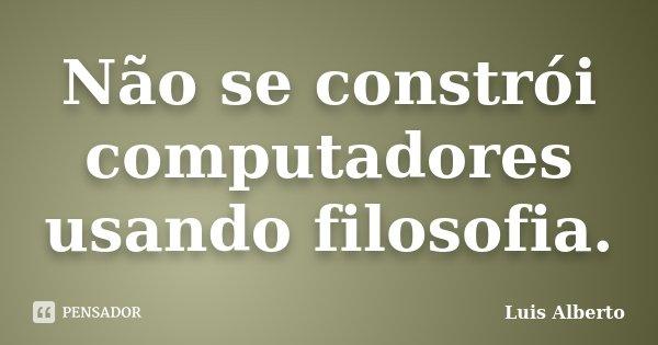 Não se constrói computadores usando filosofia.... Frase de Luis Alberto.