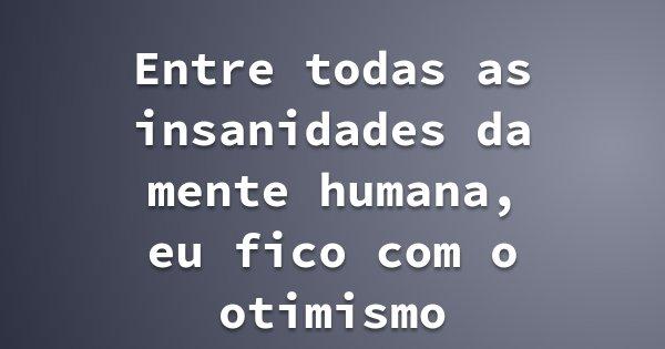 Entre todas as insanidades da mente humana, eu fico com o otimismo... Frase de Luis Alberto Pontes.