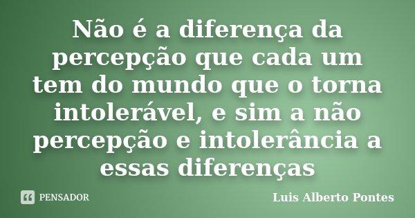 Não é a diferença da percepção que cada um tem do mundo que o torna intolerável, e sim a não percepção e intolerância a essas diferenças... Frase de Luis Alberto Pontes.