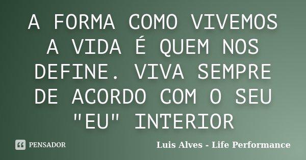 """A FORMA COMO VIVEMOS A VIDA É QUEM NOS DEFINE. VIVA SEMPRE DE ACORDO COM O SEU """"EU"""" INTERIOR... Frase de Luis Alves - Life Performance."""