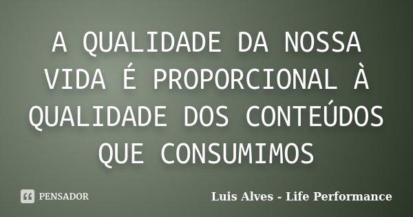 A QUALIDADE DA NOSSA VIDA É PROPORCIONAL À QUALIDADE DOS CONTEÚDOS QUE CONSUMIMOS... Frase de Luis Alves - Life Performance.