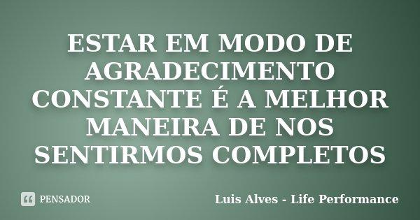 ESTAR EM MODO DE AGRADECIMENTO CONSTANTE É A MELHOR MANEIRA DE NOS SENTIRMOS COMPLETOS... Frase de Luis Alves - Life Performance.
