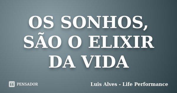 OS SONHOS, SÃO O ELIXIR DA VIDA... Frase de Luis Alves - Life Performance.