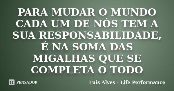 PARA MUDAR O MUNDO CADA UM DE NÓS TEM A SUA RESPONSABILIDADE, É NA SOMA DAS MIGALHAS QUE SE COMPLETA O TODO... Frase de Luis Alves - Life Performance.