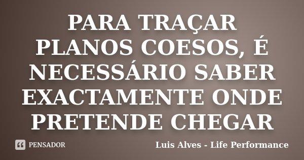 PARA TRAÇAR PLANOS COESOS, É NECESSÁRIO SABER EXACTAMENTE ONDE PRETENDE CHEGAR... Frase de Luis Alves - Life Performance.