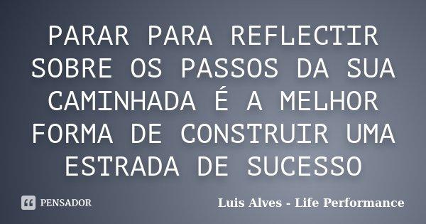PARAR PARA REFLECTIR SOBRE OS PASSOS DA SUA CAMINHADA É A MELHOR FORMA DE CONSTRUIR UMA ESTRADA DE SUCESSO... Frase de Luis Alves - Life Performance.
