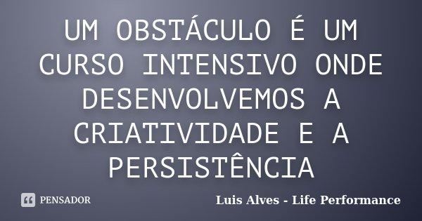 UM OBSTÁCULO É UM CURSO INTENSIVO ONDE DESENVOLVEMOS A CRIATIVIDADE E A PERSISTÊNCIA... Frase de Luis Alves - Life Performance.