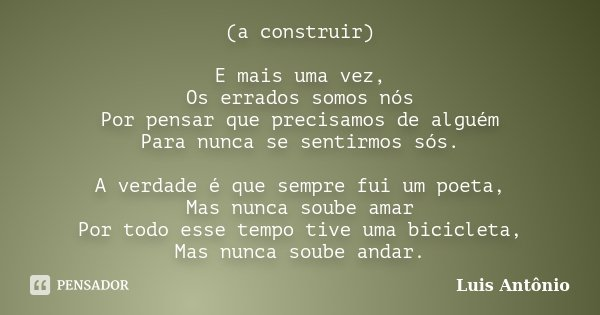 (a construir) E mais uma vez, Os errados somos nós Por pensar que precisamos de alguém Para nunca se sentirmos sós. A verdade é que sempre fui um poeta, Mas nun... Frase de Luís Antonio.