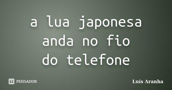 a lua japonesa anda no fio do telefone... Frase de Luís Aranha.