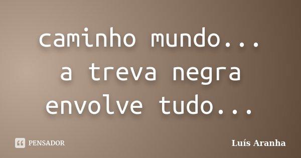 caminho mundo... a treva negra envolve tudo...... Frase de Luís Aranha.