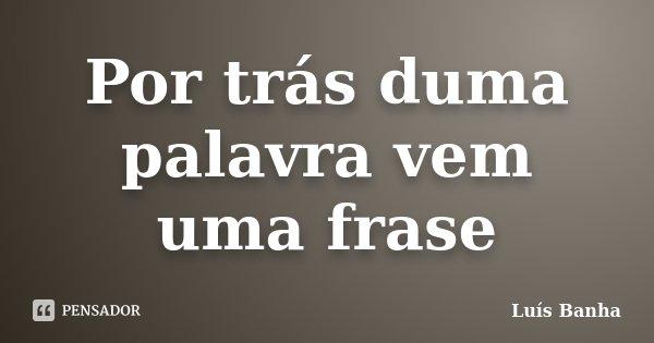 Por trás duma palavra vem uma frase... Frase de Luís Banha.
