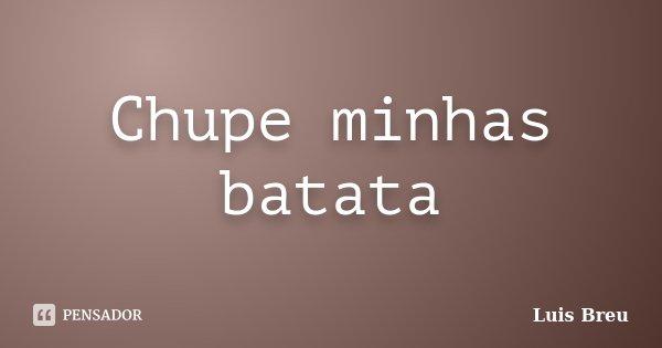 Chupe minhas batata... Frase de Luis Breu.