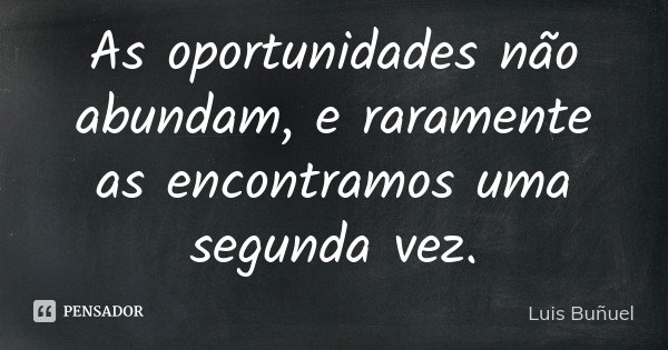 As oportunidades não abundam, e raramente as encontramos uma segunda vez.... Frase de Luis Buñuel.