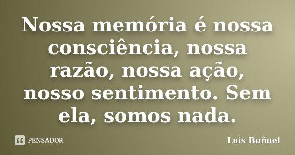 Nossa memória é nossa consciência, nossa razão, nossa ação, nosso sentimento. Sem ela, somos nada.... Frase de Luis Buñuel.