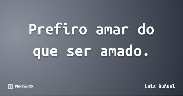Prefiro amar do que ser amado.... Frase de Luis Buñuel.