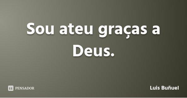 Sou ateu graças a Deus.... Frase de Luis Buñuel.