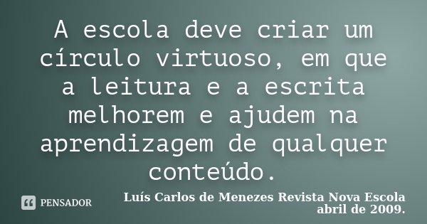 A escola deve criar um círculo virtuoso, em que a leitura e a escrita melhorem e ajudem na aprendizagem de qualquer conteúdo.... Frase de Luís Carlos de Menezes Revista Nova Escola abril de 2009..