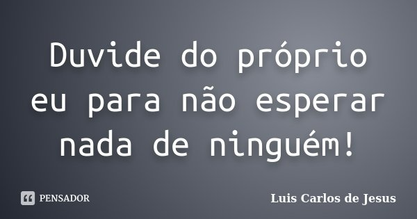 Duvide do próprio eu para não esperar nada de ninguém!... Frase de Luis Carlos de Jesus.