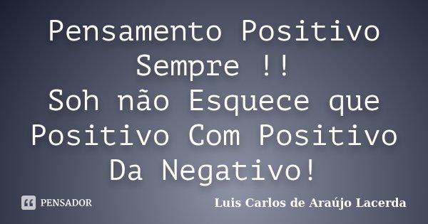 Pensamento Positivo Sempre !! Soh não Esquece que Positivo Com Positivo Da Negativo!... Frase de Luis Carlos de Araujo Lacerda.