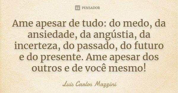Ame apesar de tudo: do medo, da ansiedade, da angústia, da incerteza, do passado, do futuro e do presente. Ame apesar dos outros e de você mesmo!... Frase de Luis Carlos Mazzini.