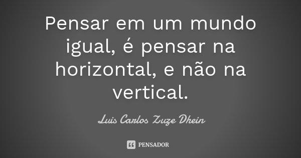 Pensar em um mundo igual, é pensar na horizontal, e não na vertical.... Frase de Luis Carlos Zuze Dhein.