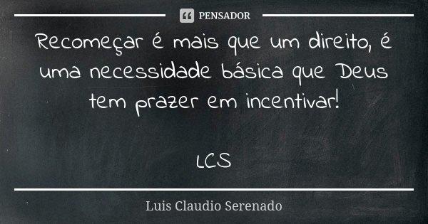 Recomeçar é mais que um direito, é uma necessidade básica que Deus tem prazer em incentivar! LCS... Frase de Luis Claudio Serenado.