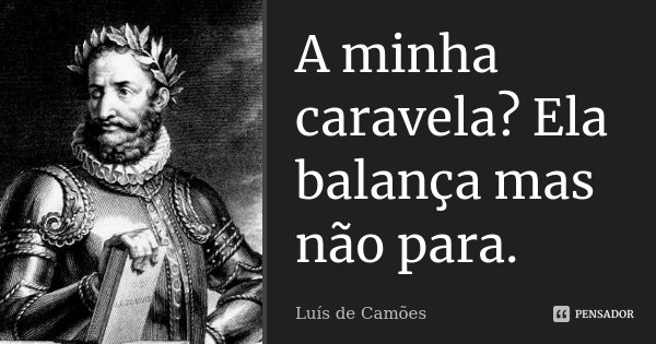A minha caravela? Ela balança mas não para.... Frase de Luís de Camões.