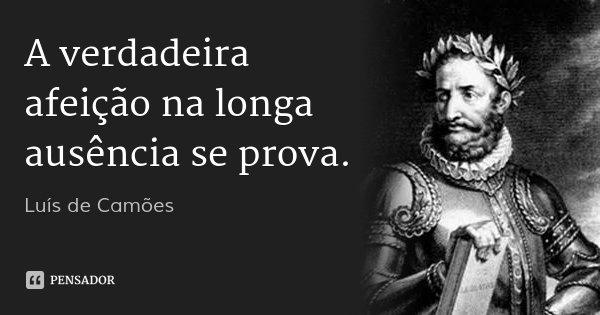 A verdadeira afeição na longa ausência se prova.... Frase de Luís de Camões.