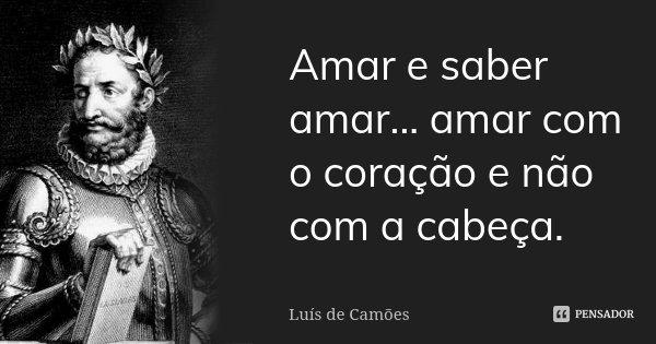 Amar e saber amar... amar com o coração e não com a cabeça.... Frase de Luís de Camões.