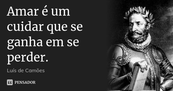 Amar é um cuidar que se ganha em se perder.... Frase de Luís de Camões.