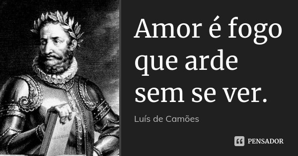 Amor é fogo que arde sem se ver.... Frase de Luís de Camões.