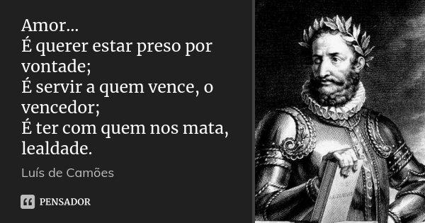 Amor... É querer estar preso por vontade; É servir a quem vence, o vencedor; É ter com quem nos mata, lealdade.... Frase de Luís de Camões.